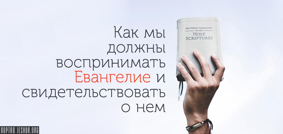 Как мы должны воспринимать Евангелие и свидетельствовать о нем?