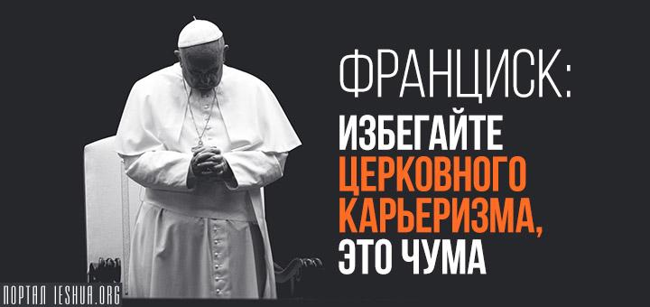 Франциск: избегайте церковного карьеризма, это чума