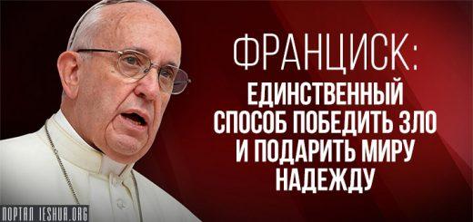 Франциск: единственный способ победить зло и подарить миру надежду