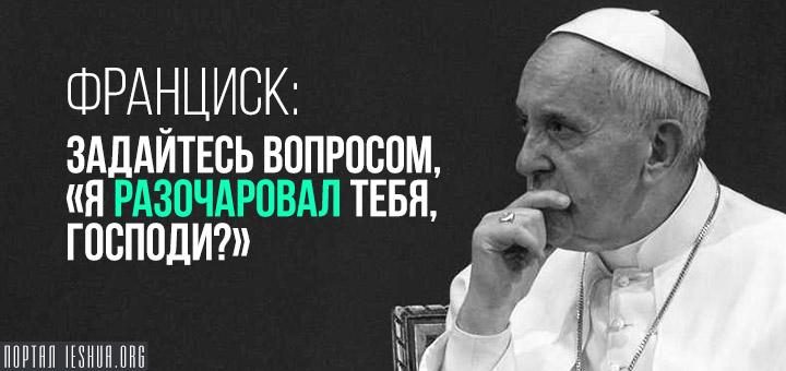 Франциск: задайтесь вопросом, «я разочаровал Тебя, Господи?»