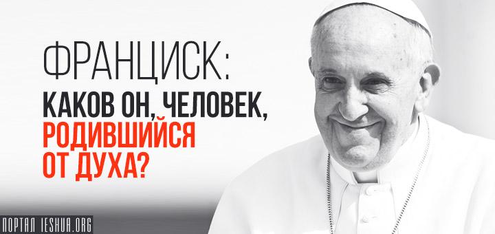 Франциск: каков он, человек, родившийся от Духа?