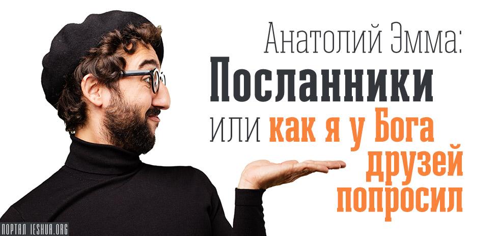 Анатолий Эмма: Посланники или как я у Бога друзей попросил