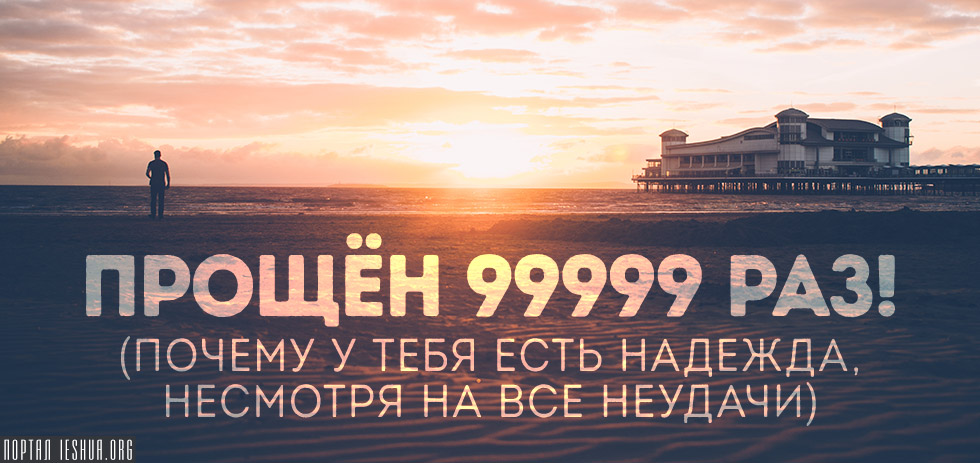 Прощён 99999 раз! (Почему у тебя есть надежда, несмотря на все неудачи)