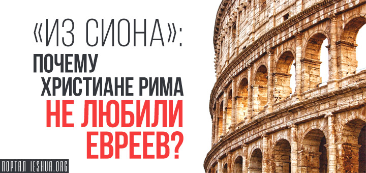 «Из Сиона»: Почему христиане Рима не любили евреев?