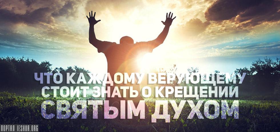 Что каждому верующему стоит знать о крещении Святым Духом