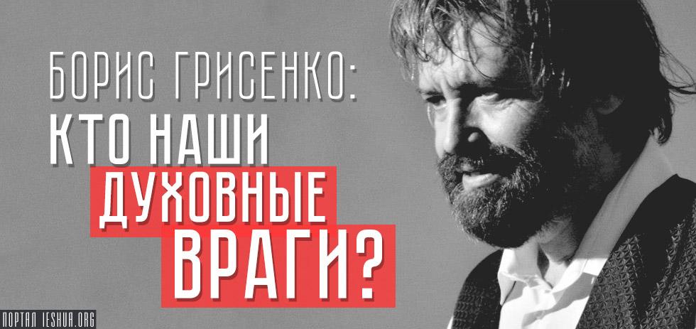 Борис Грисенко: Кто наши духовные враги?