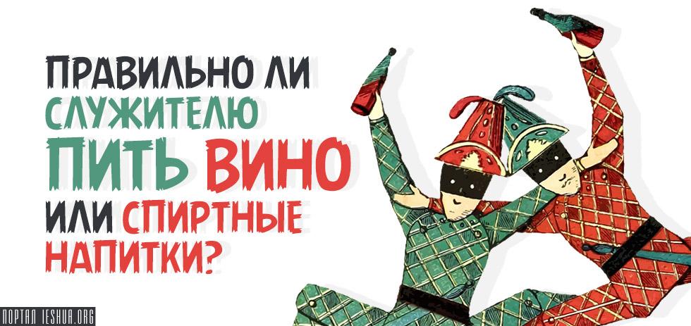 Правильно ли служителю пить вино или спиртные напитки?