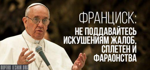 Франциск: не поддавайтесь искушениям жалоб, сплетен и фараонства