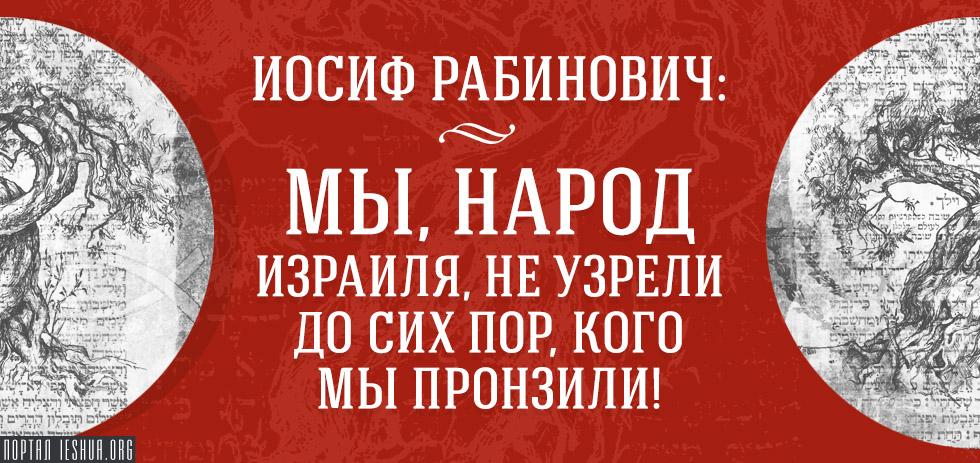 Иосиф Рабинович: Мы, народ Израиля, не узрели до сих пор, кого мы пронзили!
