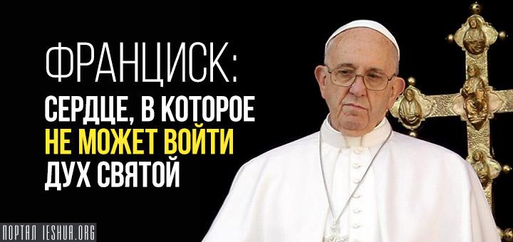 Франциск: сердце, в которое не может войти Дух Святой