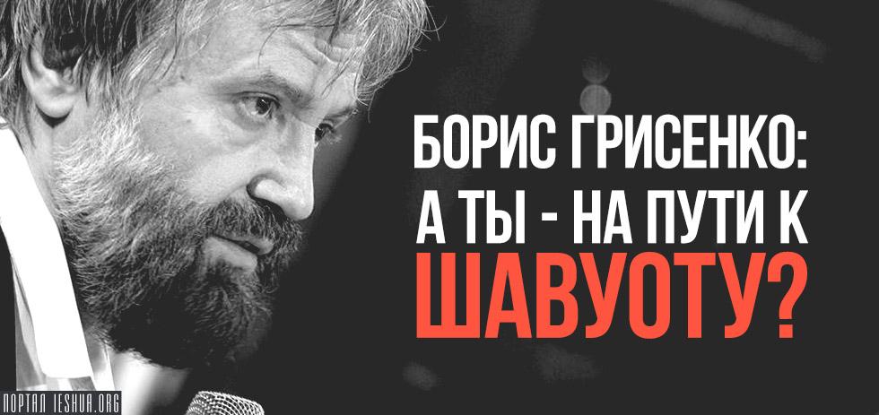 Борис Грисенко: А ты - на пути к Шавуоту?