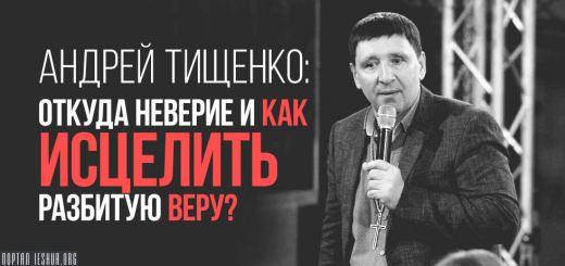 Андрей Тищенко: откуда неверие и как исцелить разбитую веру?