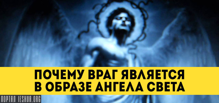 Почему враг является в образе ангела света