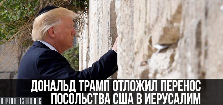 Дональд Трамп отложил перенос посольства США в Иерусалим