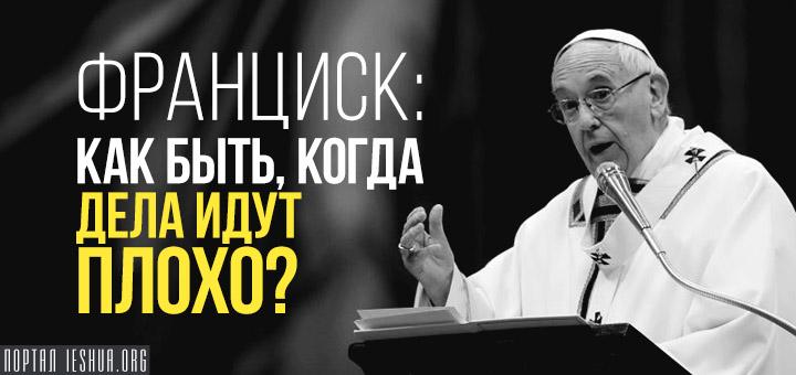 Франциск: Как быть, когда дела идут плохо?