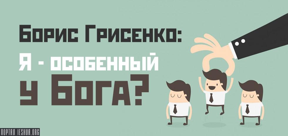 Борис Грисенко: Я - особенный у Бога?