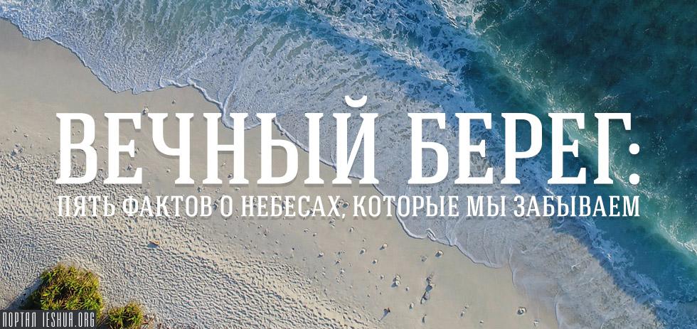 Вечный берег: пять фактов о Небесах, которые мы забываем