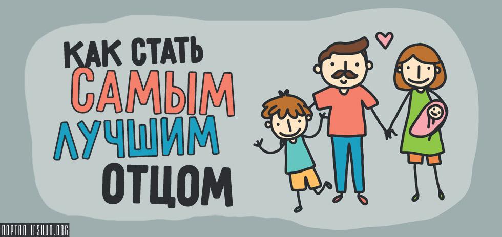 Как стать самым лучшим отцом