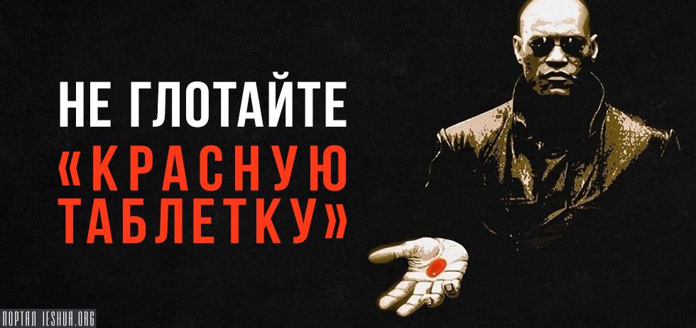 Не глотайте «Красную Таблетку»