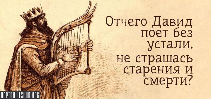 Отчего Давид поет без устали, не страшась старения и смерти?