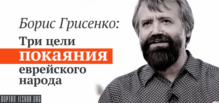Борис Грисенко: Три цели покаяния еврейского народа