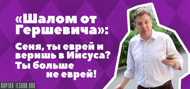 «Шалом от Гершевича!»: Сеня, ты еврей и веришь в Иисуса? Ты больше не еврей!