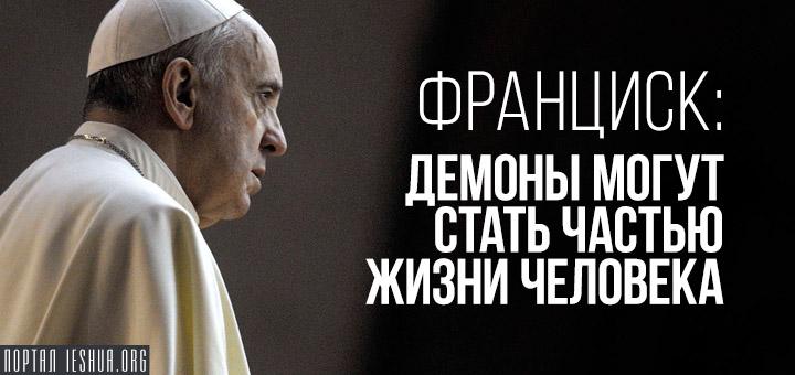 Франциск: демоны могут стать частью жизни человека