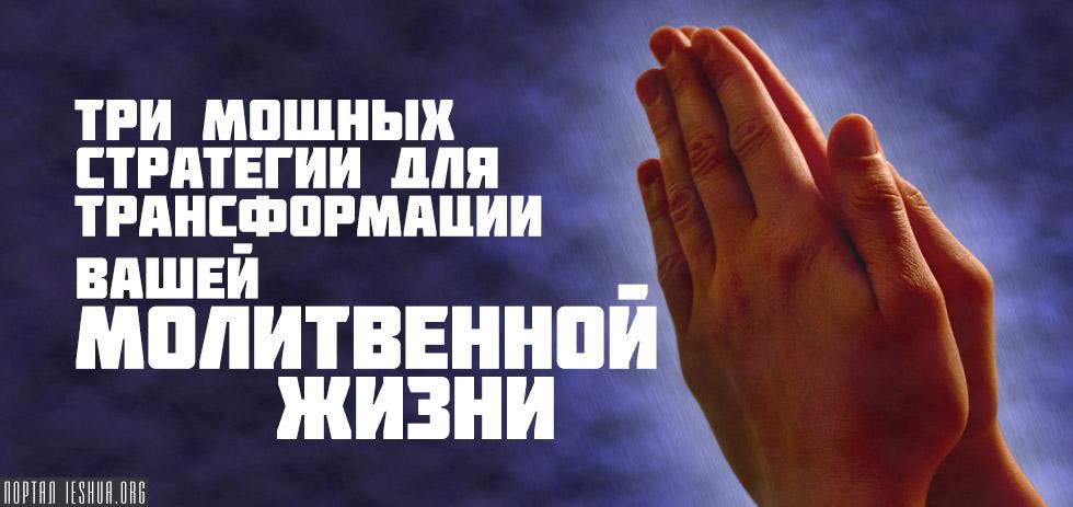 Три мощных стратегии для трансформации вашей молитвенной жизни