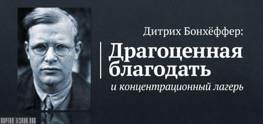 Дитрих Бонхёффер: Драгоценная благодать и концентрационный лагерь