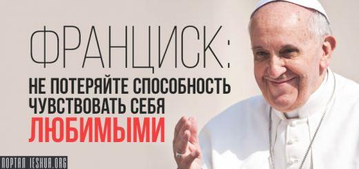 Франциск: не потеряйте способность чувствовать себя любимыми