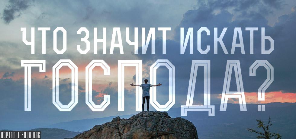 Что значит искать Господа?