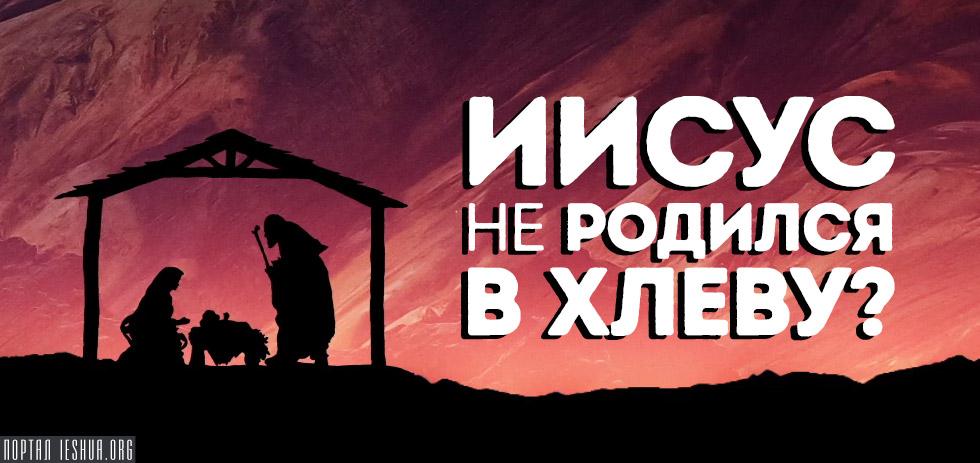 Иисус не родился в хлеву?