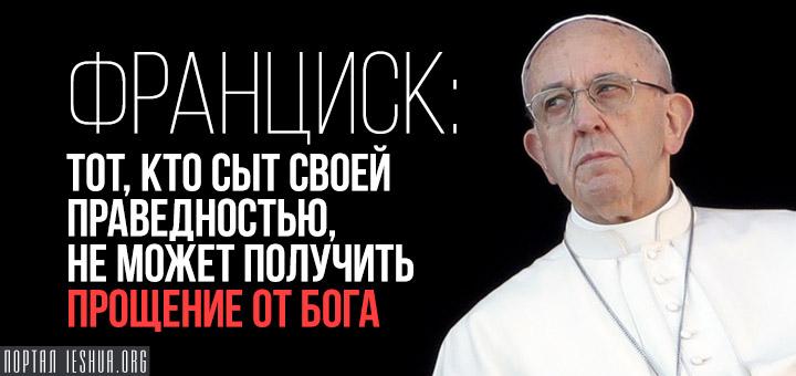 Франциск: тот, кто сыт своей праведностью, не может получить прощение от Бога
