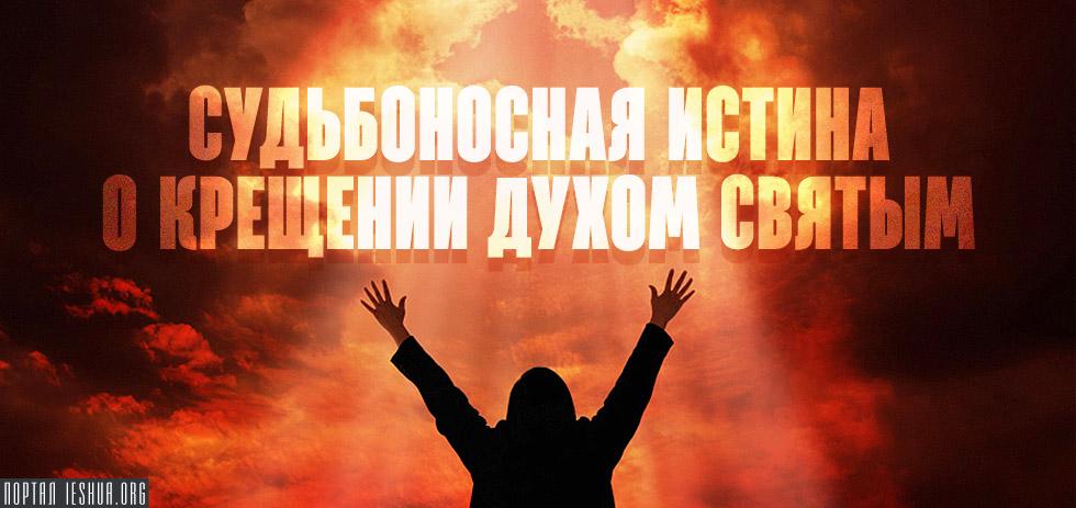 Судьбоносная истина о крещении Духом Святым