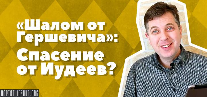 «Шалом от Гершевича!»: Спасение от Иудеев?