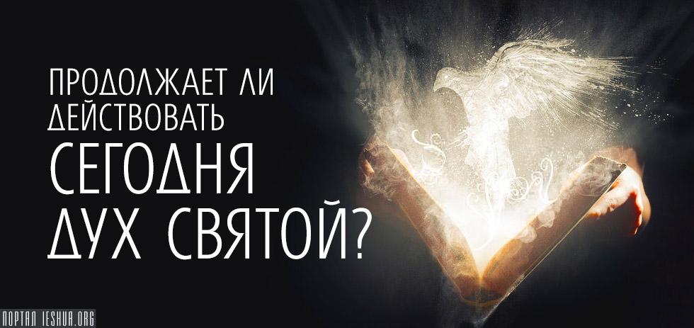Продолжает ли действовать сегодня Дух Святой?