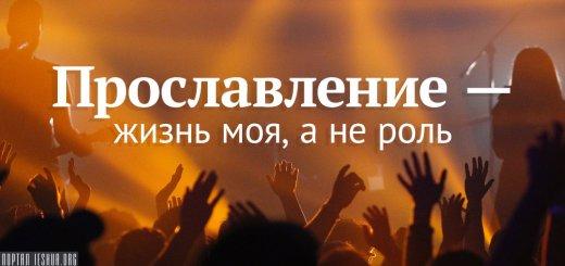 Прославление - жизнь моя, а не роль