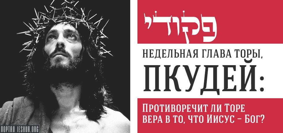 Глава Торы. Пкудей: Противоречит ли Торе вера в то, что Иисус - Бог?