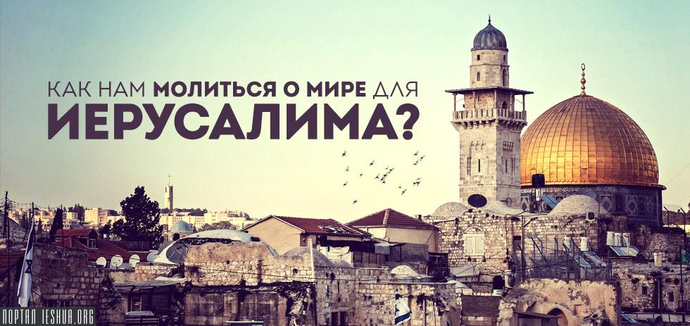 Как нам молиться о мире для Иерусалима?
