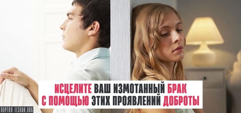 Исцелите ваш измотанный брак с помощью этих проявлений доброты