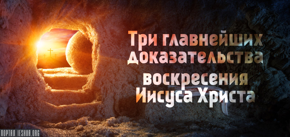 Три главнейших доказательства воскресения Иисуса Христа
