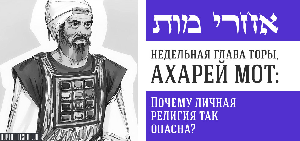 Глава Торы. Ахарей Мот: Почему личная религия так опасна?