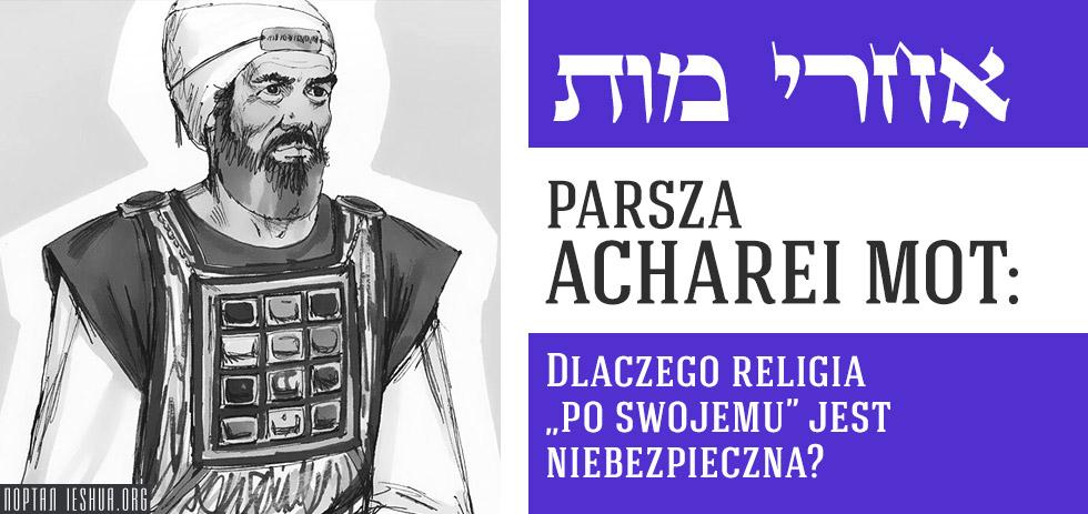 """Parsza Acharei Mot: Dlaczego religia """"po swojemu"""" jest niebezpieczna?"""
