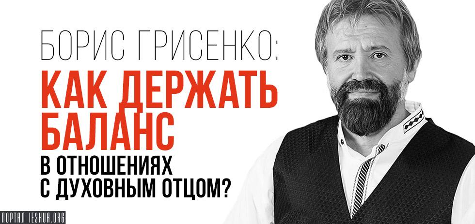 Борис Грисенко: Как держать баланс в отношениях с духовным отцом?