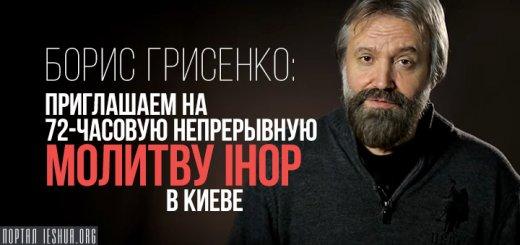 Борис Грисенко: Приглашаем на 72-часовую непрерывную молитву IHOP в Киеве