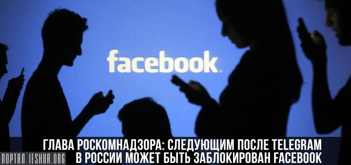 Глава Роскомнадзора: следующим после Telegram в России может быть заблокирован Facebook