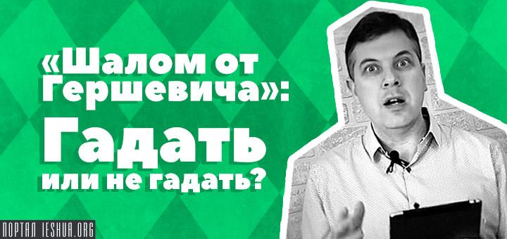 «Шалом от Гершевича!»: Гадать или не гадать?