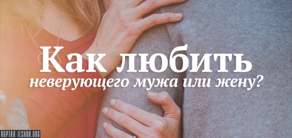 Как любить неверующего мужа или жену?