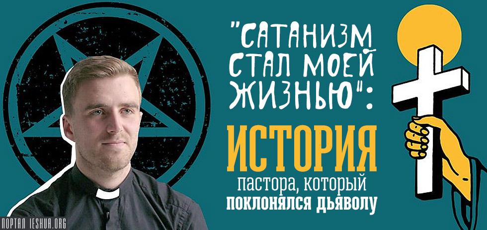 «Сатанизм стал моей жизнью»: история пастора, который поклонялся дьяволу