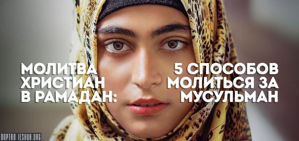 Молитва христиан в Рамадан: 5 способов молиться за мусульман